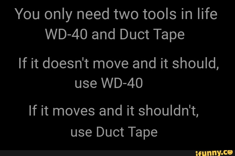 You Only Need Two Tools In Life Wd 40 And Duct Tape If It Doesn T