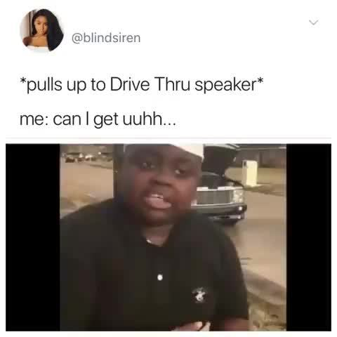 Pulls Up To Drive Thru Speaker Me Can Get Uuhh Ifunny