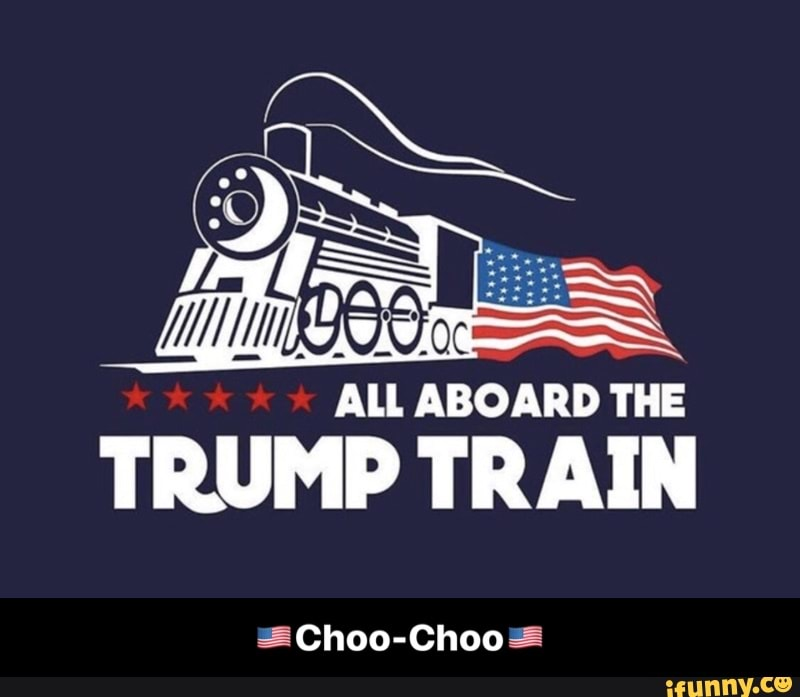 All Aboard The Trump Train Choo Choose Choo Choo Ifunny
