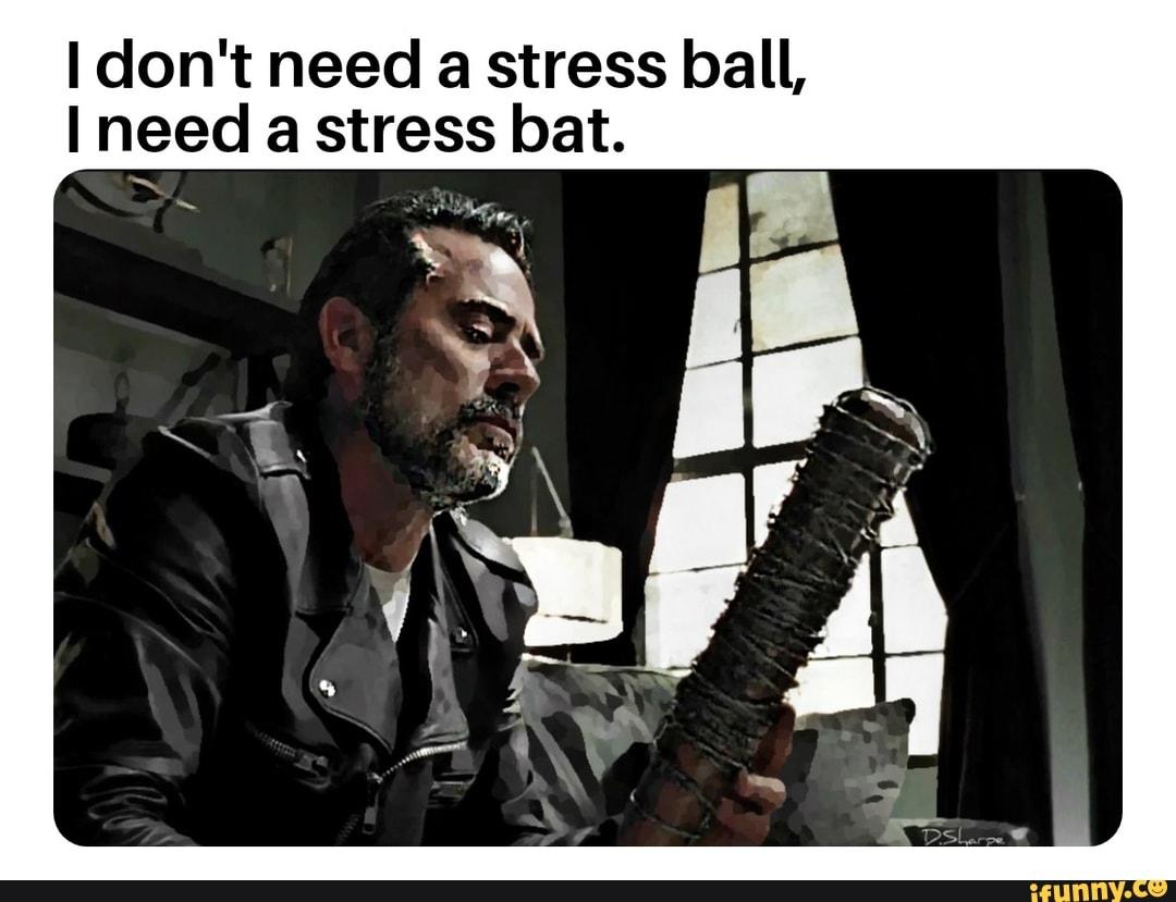 I Don T Need A Stress Ball I Need A Stress Bat Ifunny
