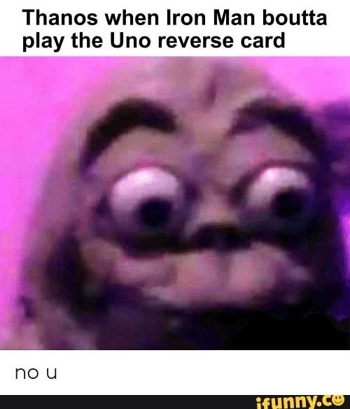 Thanos When Iron Man Boutta Play The Uno Reverse Card Ifunny