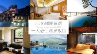 2016網路票選十大必住溫泉飯店!北投宜蘭南投上榜的有誰?
