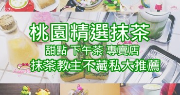 桃園中壢精選抹茶甜點下午茶專賣店,15家不藏私大推薦,2018.6最新更新