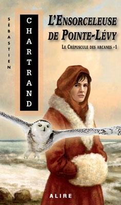 Couverture Le Crépuscule des Arcanes, tome 1 : L'Ensorceleuse de Pointe-Lévy de Sébastien Chartrand