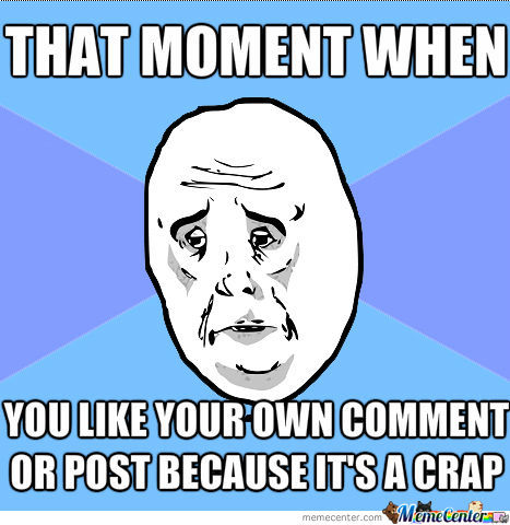 That Moment When You Like Your Own Post Or Comment Because It S A Crap By Energyproextreme Meme Center