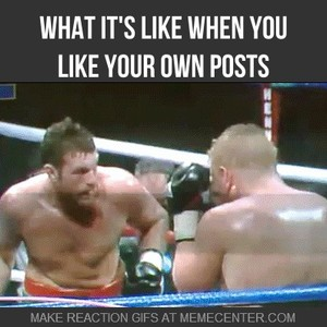 What It S Like When You Like Your Own Posts By Kurtwylde Meme Center