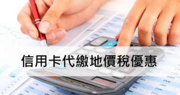 2017信用卡繳地價稅優惠懶人包(11/7更新),信用卡地價稅免手續費