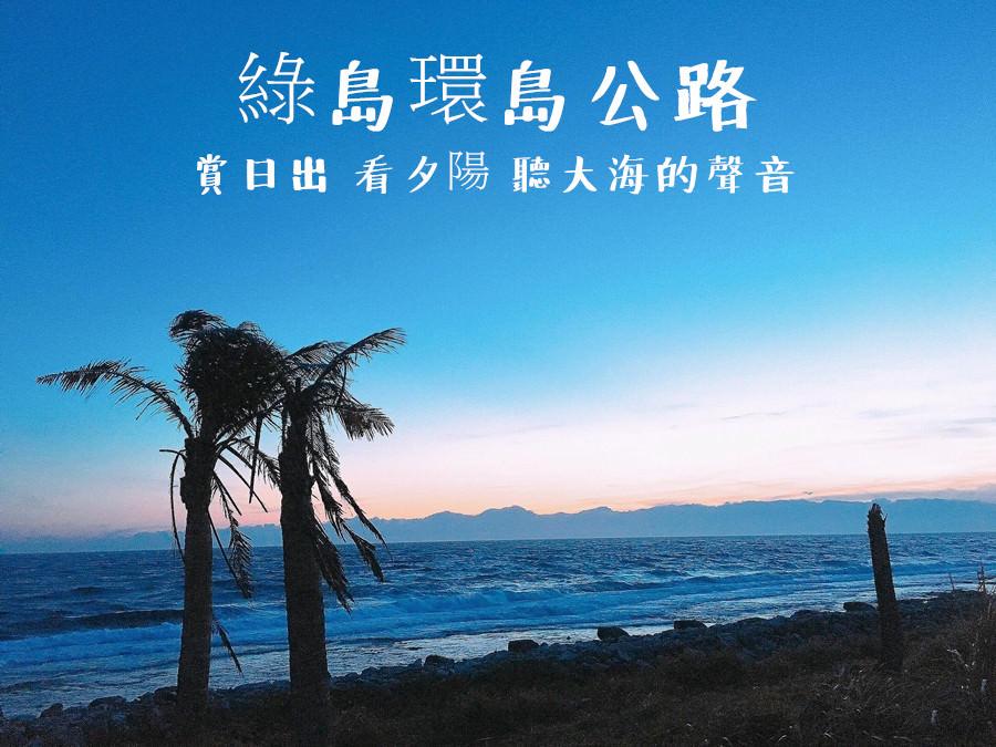 綠島景點 | 綠島環島公路 賞日出 看夕陽 聽大海的聲音