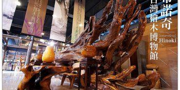 【嘉義漫步遊記】希諾奇台灣檜木博物館:繁盛風華~到嘉義發現檜木優雅與美麗