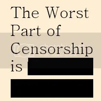 Worst Part of Censorship is, [Redacted]