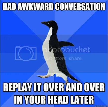 Socially Awkward Penguin - Had awkward conversation, replay it over and over in your head later
