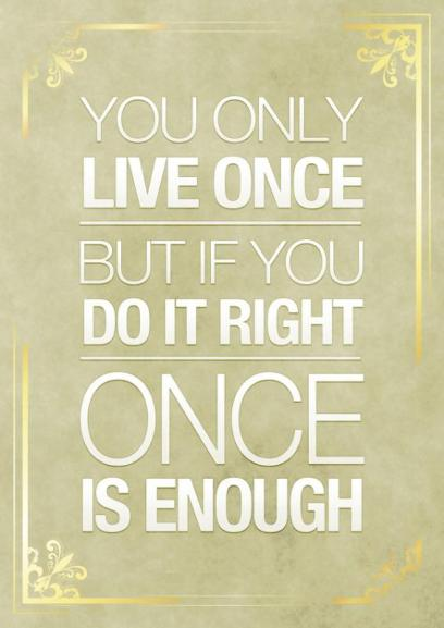 You only live once but if you do it right once is enough Picture Quote #1