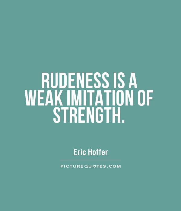 https://i2.wp.com/img.picturequotes.com/1/400/rudeness-is-a-weak-imitation-of-strength-quote-1.jpg