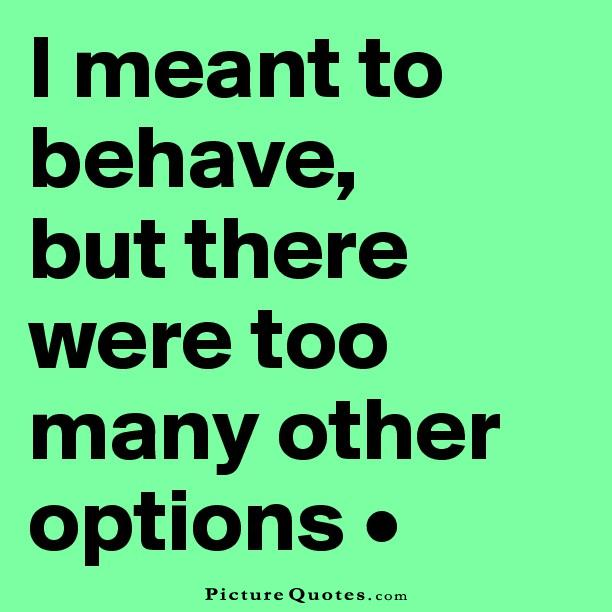 I meant to behave but there were too many other options Picture Quote #1