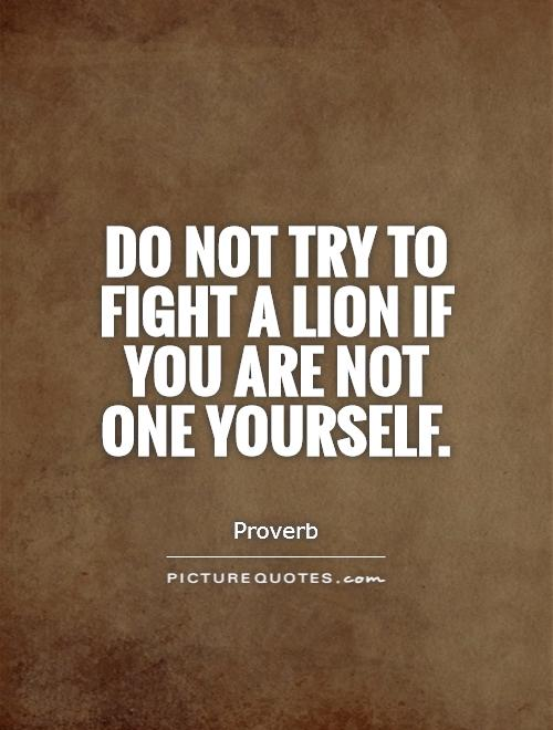 https://i2.wp.com/img.picturequotes.com/2/11/10290/do-not-try-to-fight-a-lion-if-you-are-not-one-yourself-quote-1.jpg