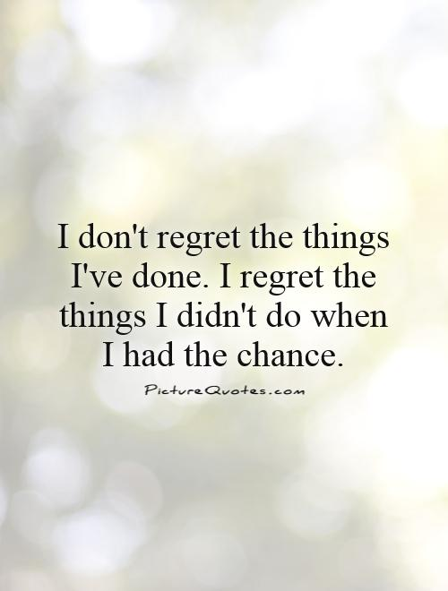 Things Didnt Done Have I Wen I I Had Things I Dont Regret Do I Chance Regret