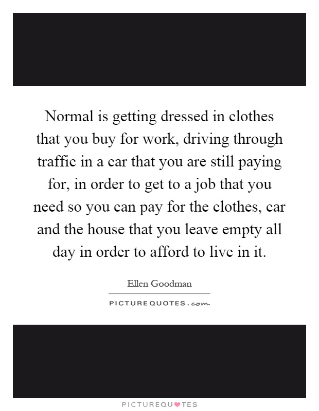 Normal is getting dressed in clothes thatyou buy for work and driving throughtraffic in a Car that you are still payingfor in order to get to the job you needto pay for the clothes and the car and the house you leave vacant all day soyou can afford to live in it,Ellen Goodman
