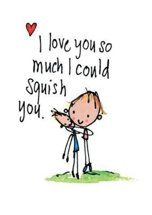 I Love You So Much I Wish I Could Squish You Picture Quotes