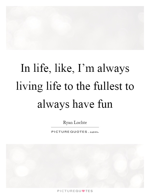 Life Fullest Quotes Living Funny About