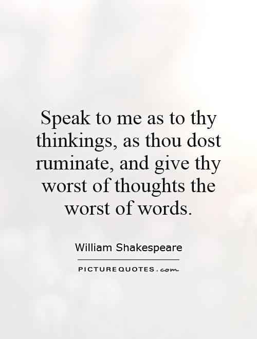 Speak To Me As To Thy Thinkings As Thou Dost Ruminate