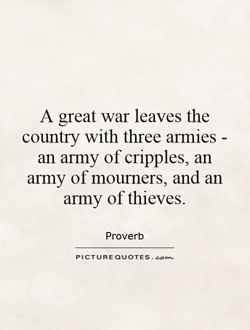A great war leaves the country with three armies - an army of cripples, an army of mourners, and an army of thieves. Picture Quote #1