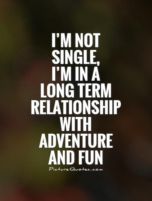 Single Quotes   Single Sayings   Single Picture Quotes I m not single  I m in a long term relationship with adventure
