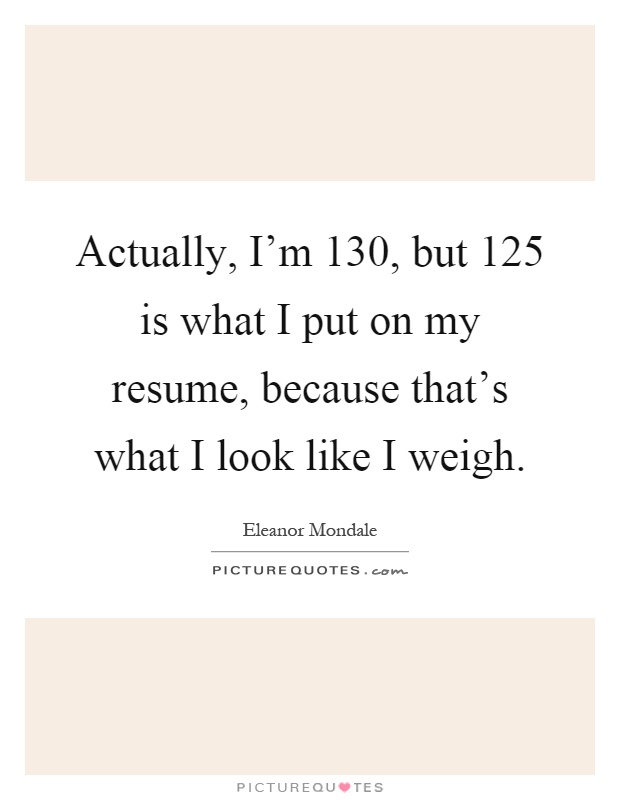 is what i put on my resume because that s what i look like i weigh
