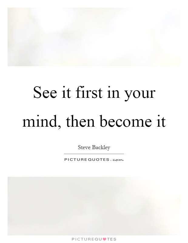 https://i2.wp.com/img.picturequotes.com/2/259/258676/see-it-first-in-your-mind-then-become-it-quote-1.jpg