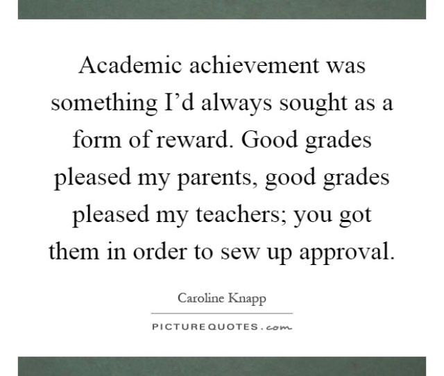 Academic Achievement Was Something Id Always Sought As A Form Of Reward Good Grades Pleased My Parents Good Grades Pleased My Teachers You Got Them In