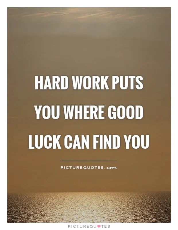 hard work puts you where good luck can find you picture quote 1 - Good Luck Quotes