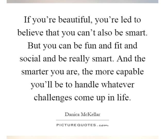 If Youre Beautiful Youre Led To Believe That You Cant Also Be Smart But You Can Be Fun And Fit And Social And Be Really Smart And The Smarter You Are