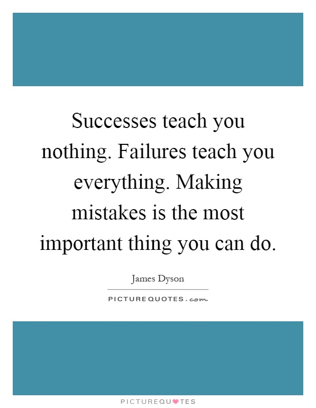 https://i2.wp.com/img.picturequotes.com/2/362/361265/successes-teach-you-nothing-failures-teach-you-everything-making-mistakes-is-the-most-important-quote-1.jpg