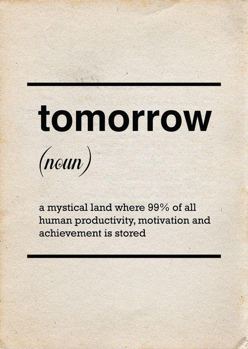 Tomorrow. A mystical land where 99% of all human productivity, motivation and achievement is stored. Picture Quote #1
