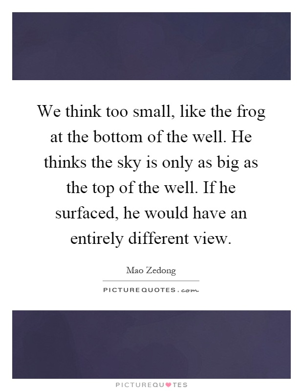 https://i2.wp.com/img.picturequotes.com/2/396/395190/we-think-too-small-like-the-frog-at-the-bottom-of-the-well-he-thinks-the-sky-is-only-as-big-as-the-quote-1.jpg