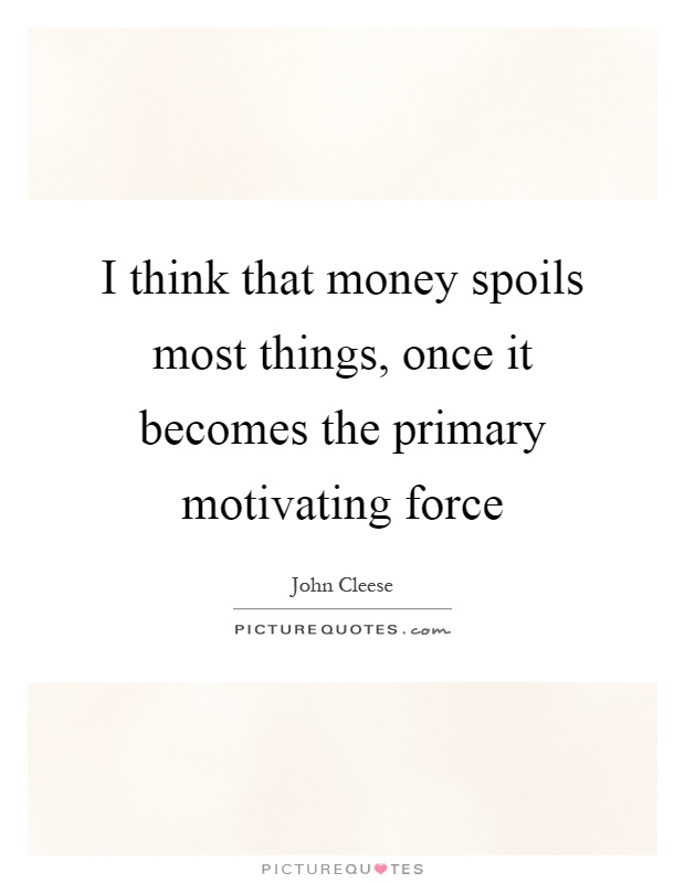 I Think That Money Spoils Most Things Once It Becomes The Picture Quotes