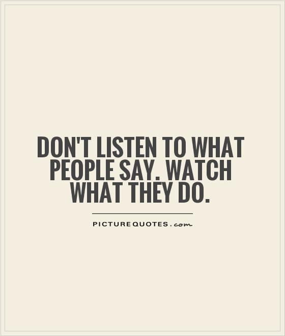https://i2.wp.com/img.picturequotes.com/2/5/4553/dont-listen-to-what-people-say-watch-what-they-do-quote-1.jpg