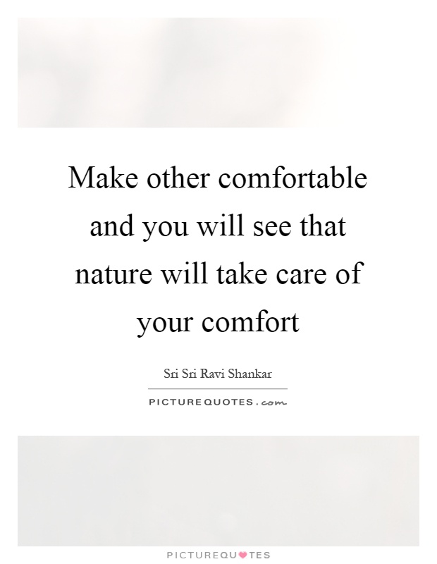 https://i2.wp.com/img.picturequotes.com/2/501/500172/make-other-comfortable-and-you-will-see-that-nature-will-take-care-of-your-comfort-quote-1.jpg