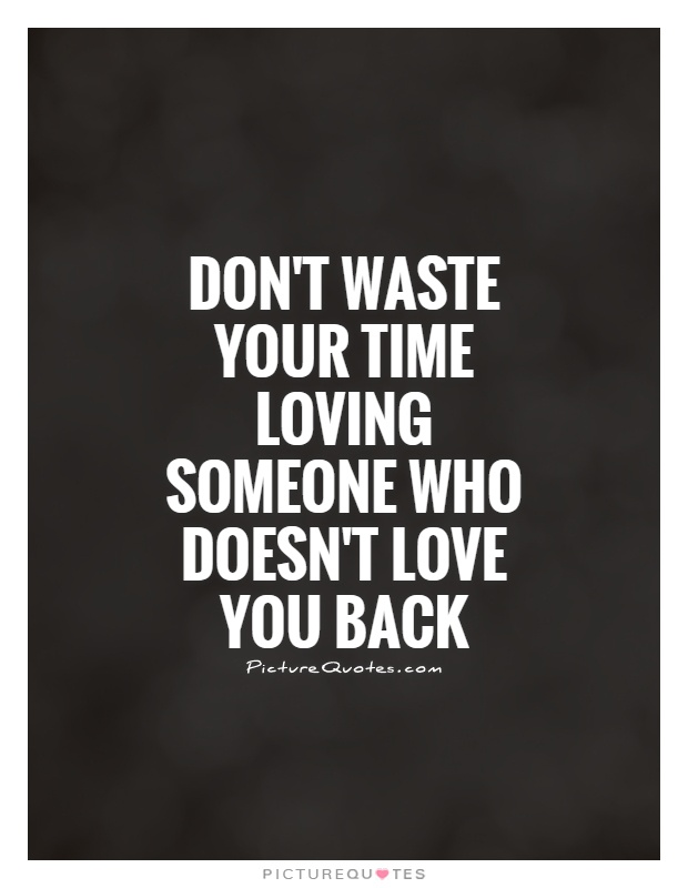 Don T Waste Your Time Loving Someone Who Doesn T Love You Back Picture Quotes