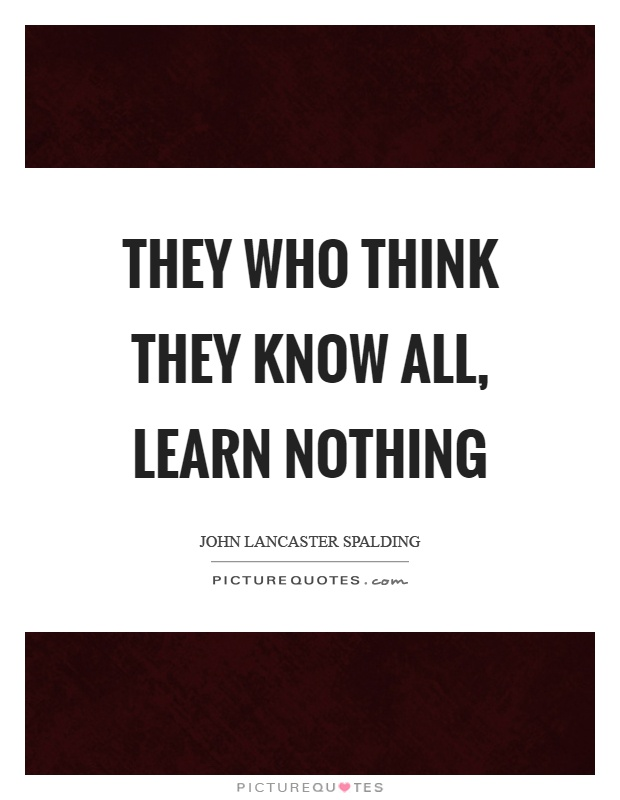 https://i2.wp.com/img.picturequotes.com/2/541/540833/they-who-think-they-know-all-learn-nothing-quote-1.jpg