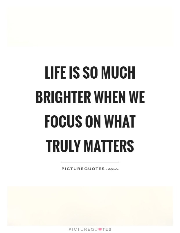 Afbeeldingsresultaat voor life is so much brighter when we focus on what truly matters
