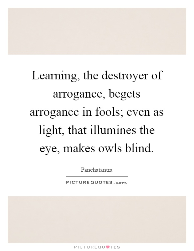 https://i2.wp.com/img.picturequotes.com/2/565/564554/learning-the-destroyer-of-arrogance-begets-arrogance-in-fools-even-as-light-that-illumines-the-eye-quote-1.jpg
