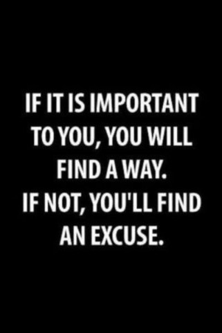 """If it is important to you, you will find a way. If not, you'll find an excuse."""