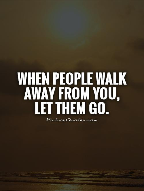 when people walk away from you let them go picture quote 1 - Letting Go Quotes