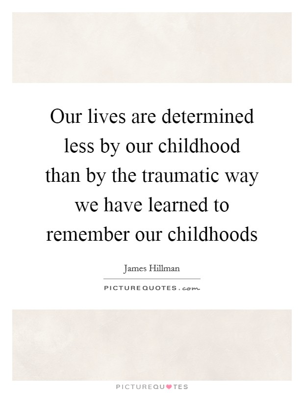 "Image result for ""Our lives are determined less by our childhood than by the traumatic way we have learned to remember our childhoods."""