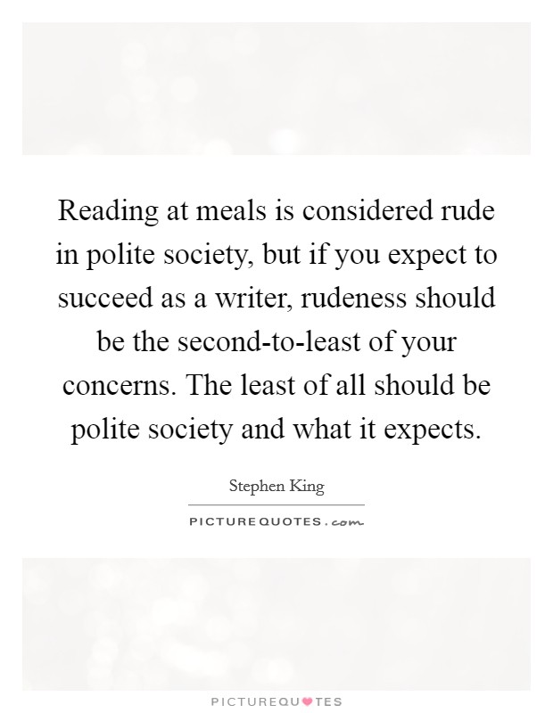 "Image result for ""Reading at meals is considered rude in polite society, but if you expect to succeed as a writer, rudeness should be the second-to-least of your concerns. The least of all should be polite society and what it expects."""