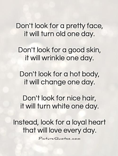Dont Look For A Pretty Face It Will Turn Old One Day