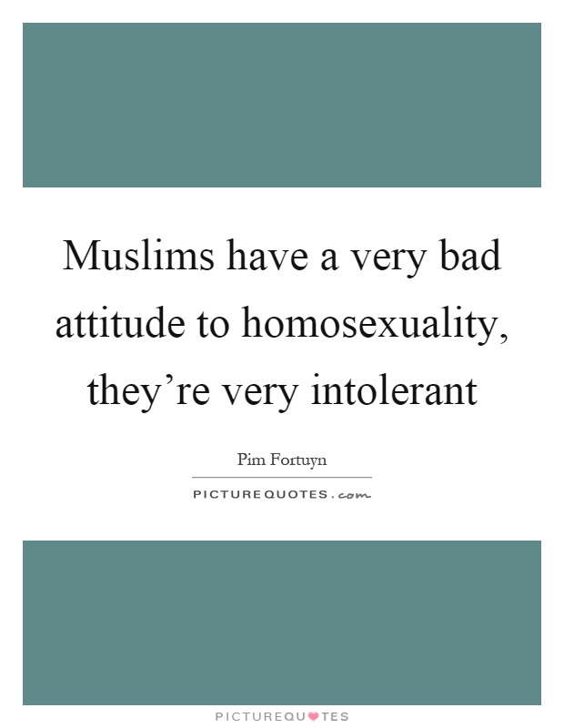 Muslims have a very bad attitude to homosexuality, they're very intolerant Picture Quote #1
