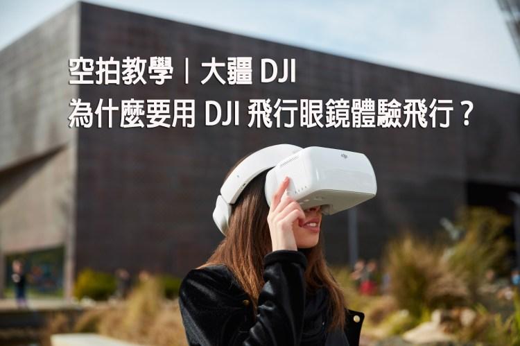 空拍教學》大疆 DJI 為什麼你要用 DJI Goggles 飛行眼鏡體驗飛行?