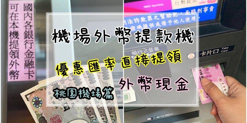 桃園機場換外幣 | 桃園機場ATM優惠匯率提領外幣/日幣/美金現金 機場外幣提款機