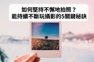 【手機攝影教學037】如何堅持不懈地拍照?能持續不斷玩攝影拍照的5關鍵秘訣